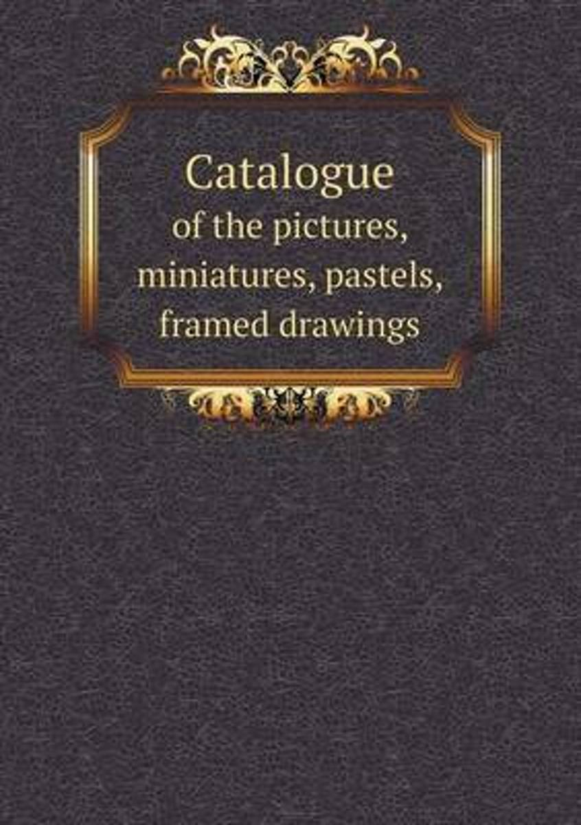 Catalogue of the Pictures, Miniatures, Pastels, Framed Drawings