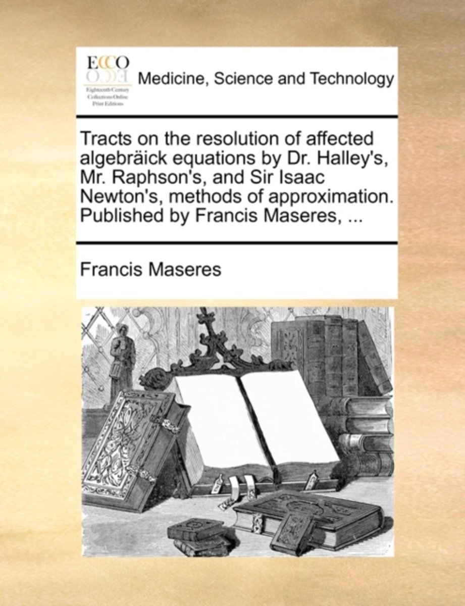 Tracts on the Resolution of Affected Algebraick Equations by Dr. Halley's, Mr. Raphson's, and Sir Isaac Newton's, Methods of Approximation. Published by Francis Maseres, ...