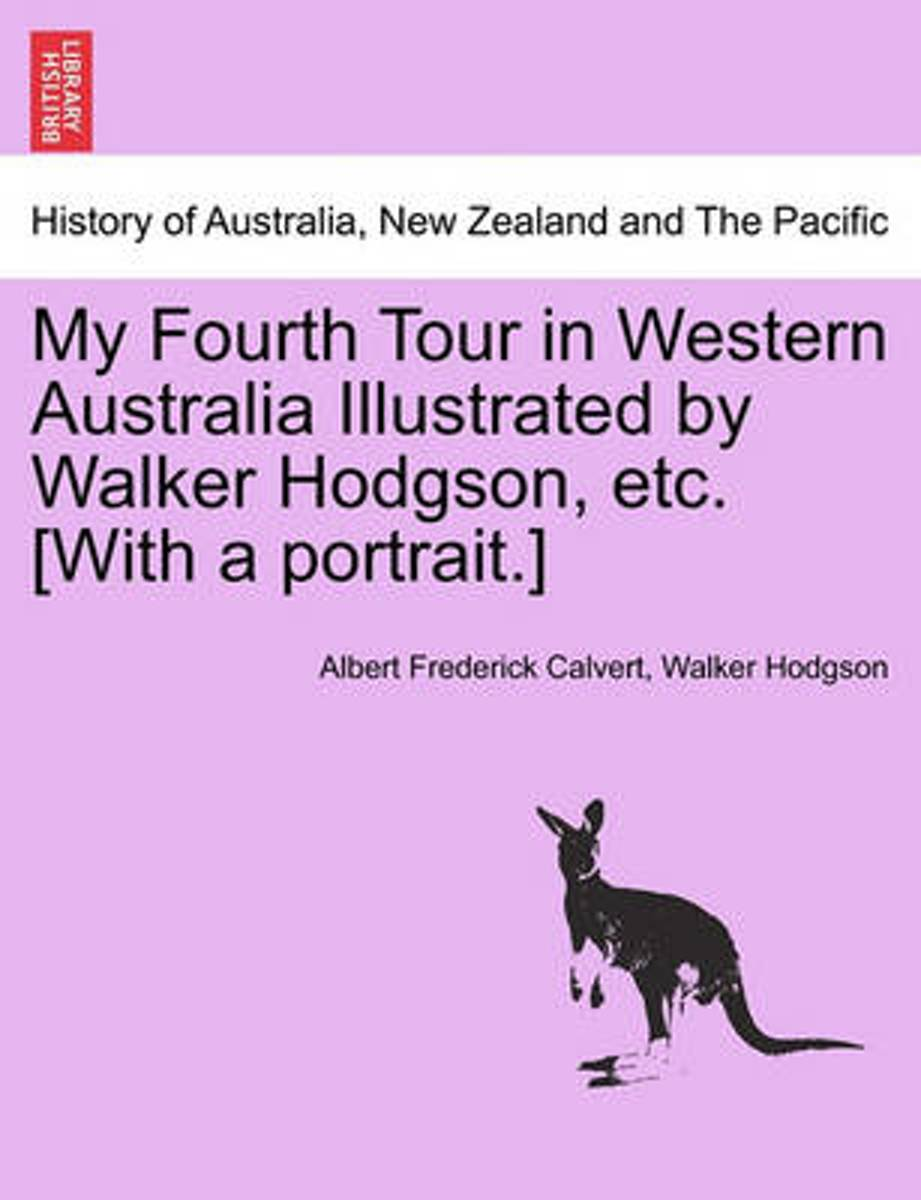 My Fourth Tour in Western Australia Illustrated by Walker Hodgson, Etc. [With a Portrait.]