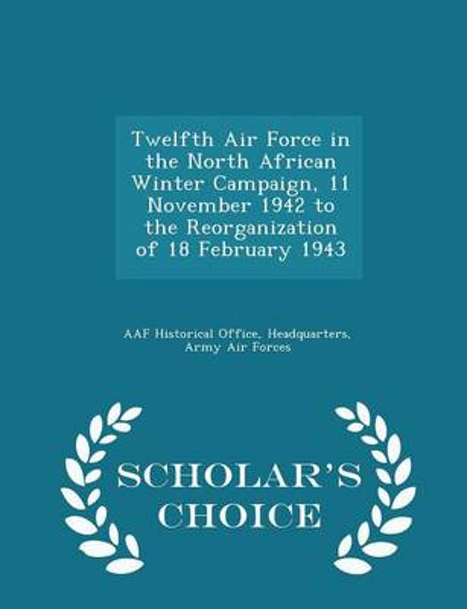 Twelfth Air Force in the North African Winter Campaign, 11 November 1942 to the Reorganization of 18 February 1943 - Scholar's Choice Edition
