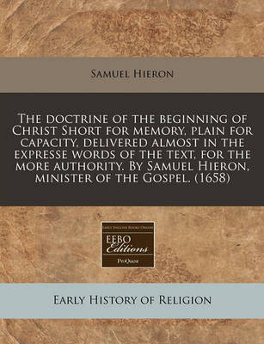 The Doctrine of the Beginning of Christ Short for Memory, Plain for Capacity, Delivered Almost in the Expresse Words of the Text, for the More Authority. by Samuel Hieron, Minister of the Gos