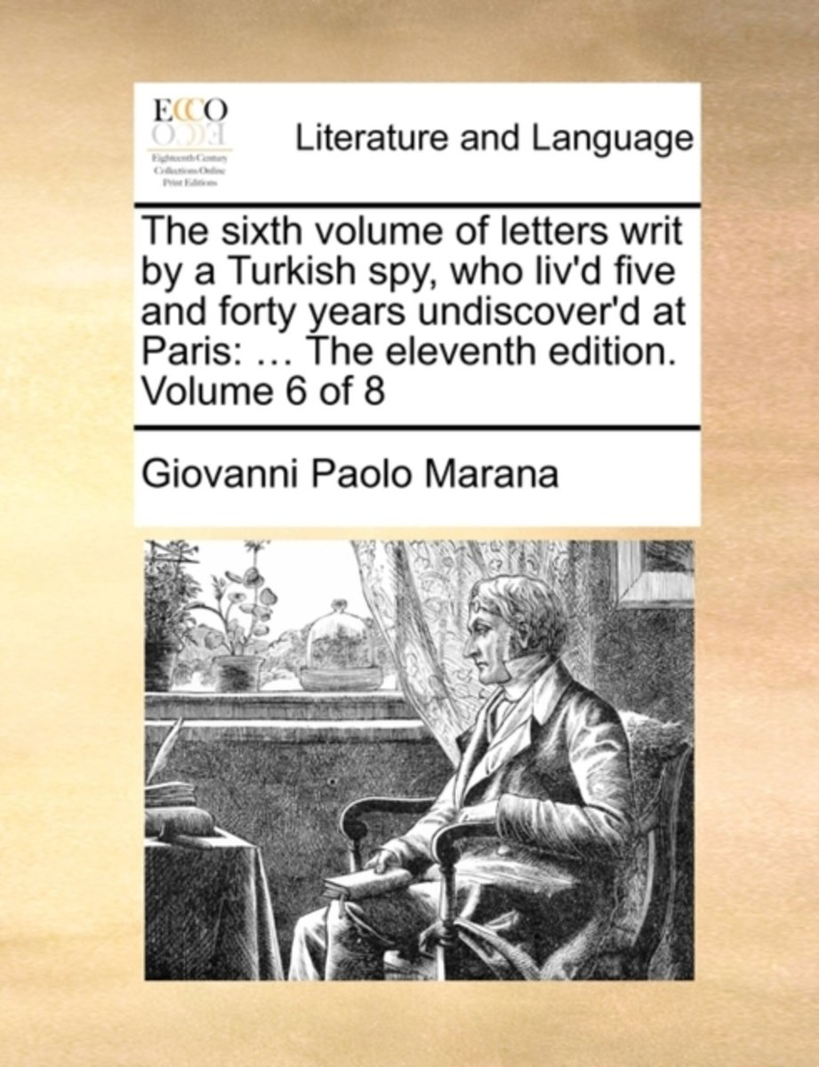 The Sixth Volume of Letters Writ by a Turkish Spy, Who Liv'd Five and Forty Years Undiscover'd at Paris