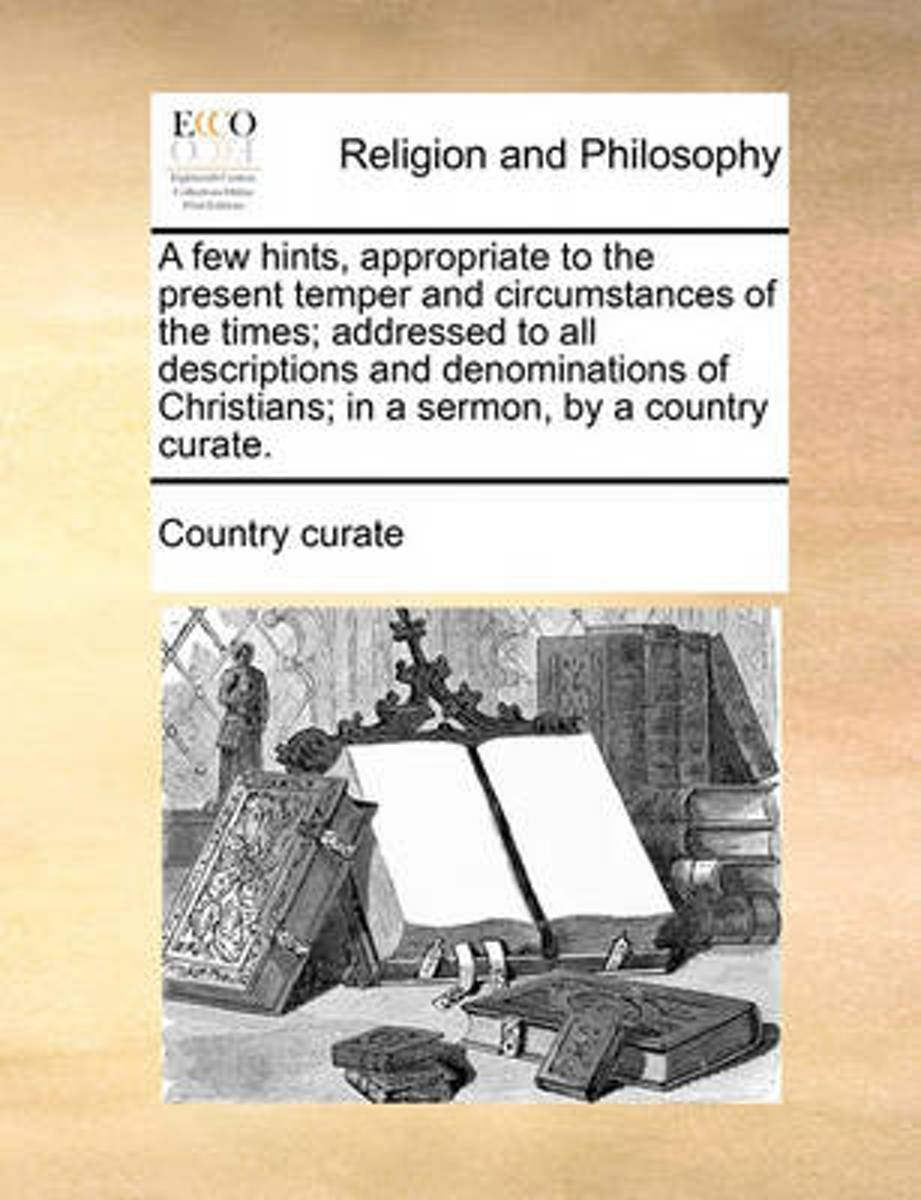 A Few Hints, Appropriate to the Present Temper and Circumstances of the Times; Addressed to All Descriptions and Denominations of Christians; In a Sermon, by a Country Curate.