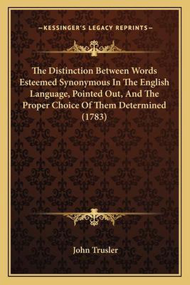The Distinction Between Words Esteemed Synonymous in the English Language, Pointed Out, and the Proper Choice of Them Determined (1783)