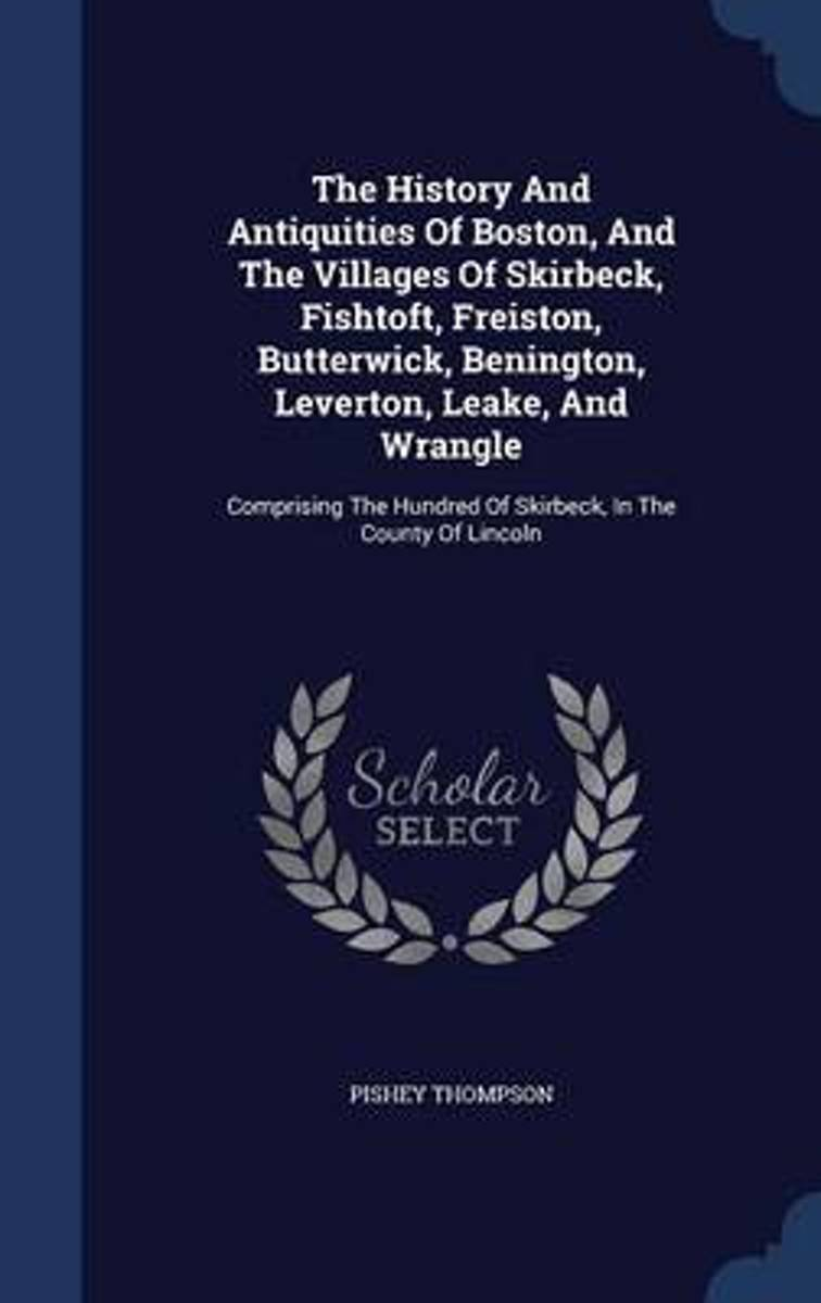 The History and Antiquities of Boston, and the Villages of Skirbeck, Fishtoft, Freiston, Butterwick, Benington, Leverton, Leake, and Wrangle
