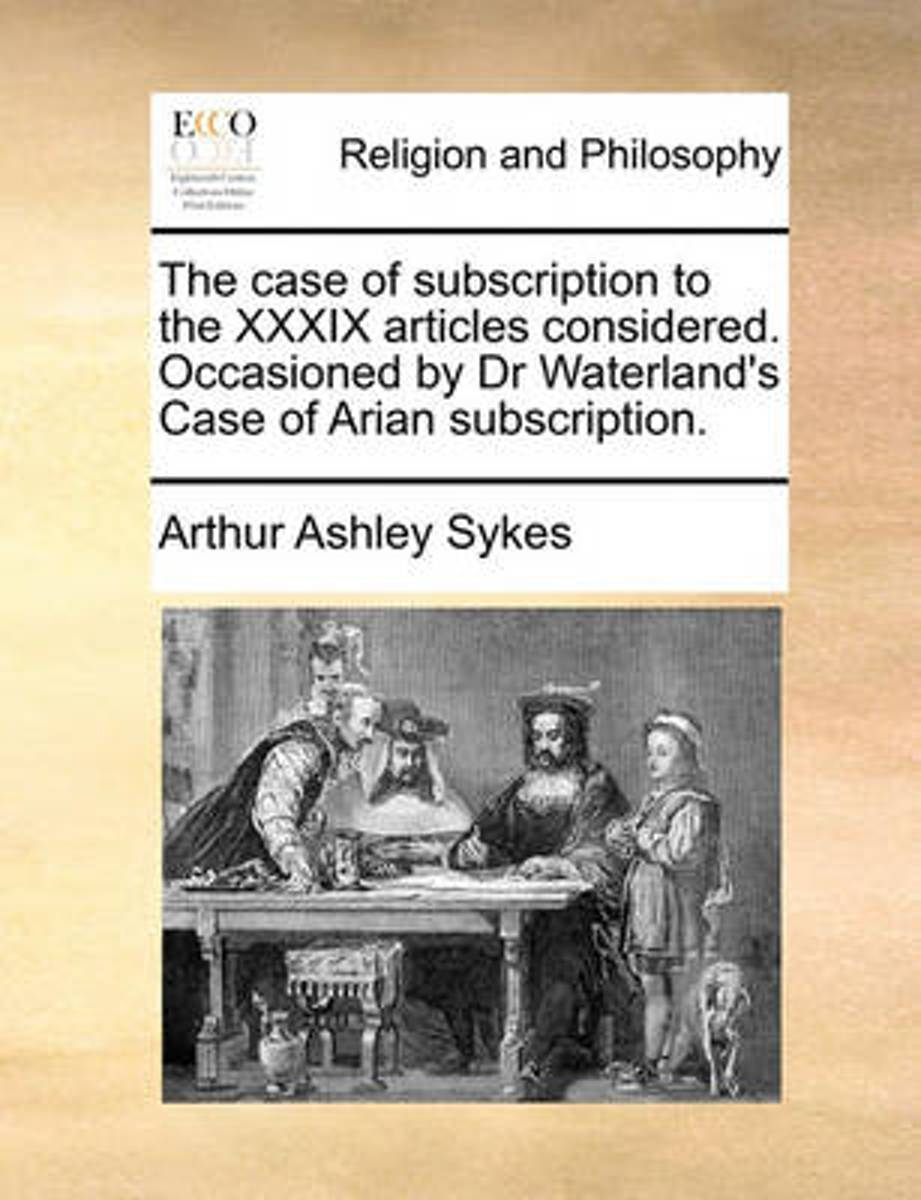 The Case of Subscription to the XXXIX Articles Considered. Occasioned by Dr Waterland's Case of Arian Subscription