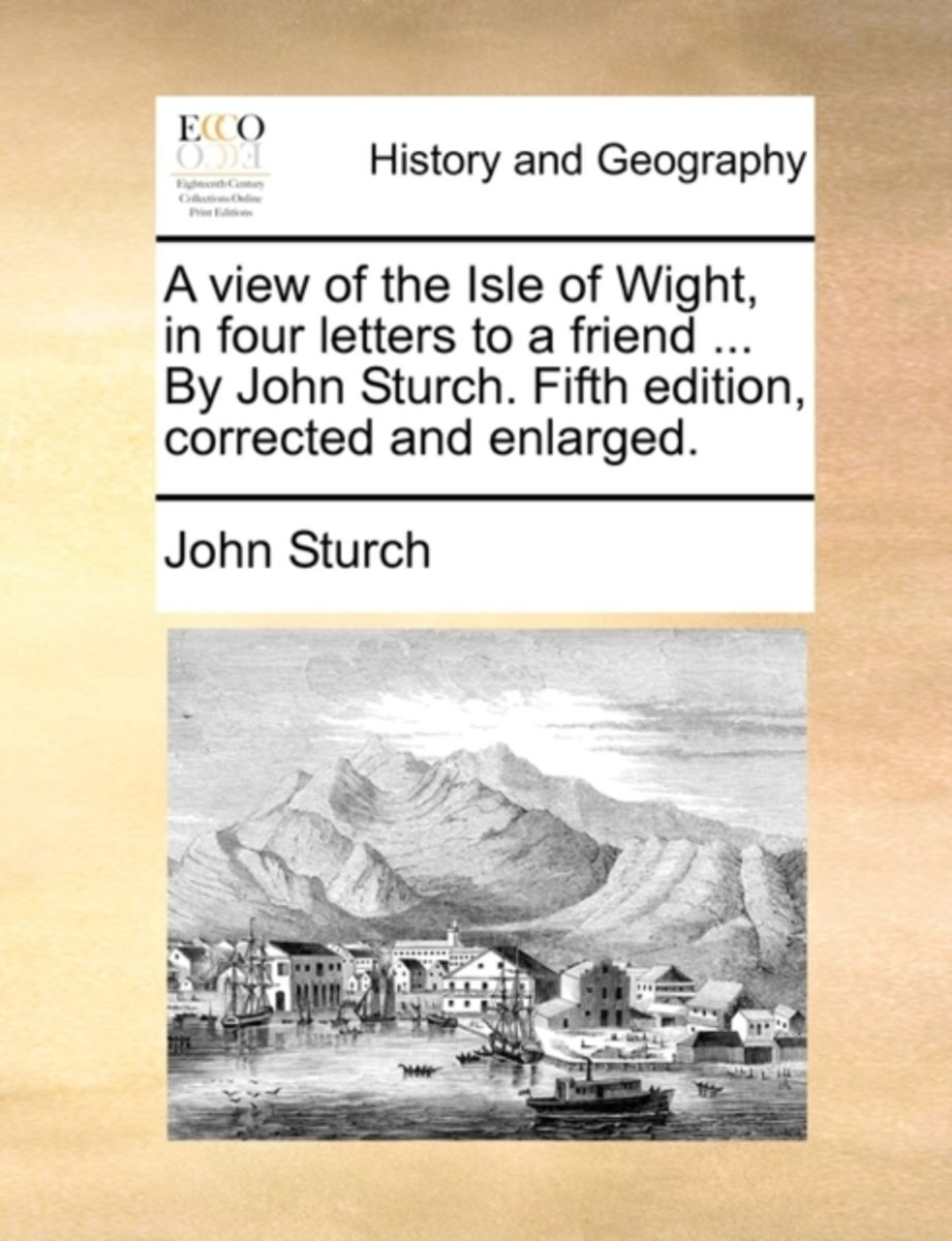 A View of the Isle of Wight, in Four Letters to a Friend ... by John Sturch. Fifth Edition, Corrected and Enlarged.