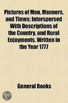 Pictures Of Men, Manners, And Times; Interspersed With Descriptions Of The Country, And Rural Enjoyments. Written In The Year 1777
