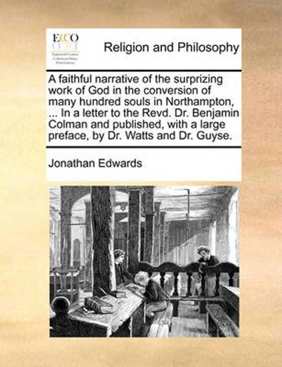 A Faithful Narrative of the Surprizing Work of God in the Conversion of Many Hundred Souls in Northampton, ... in a Letter to the Revd. Dr. Benjamin Colman and Published, with a Large Preface