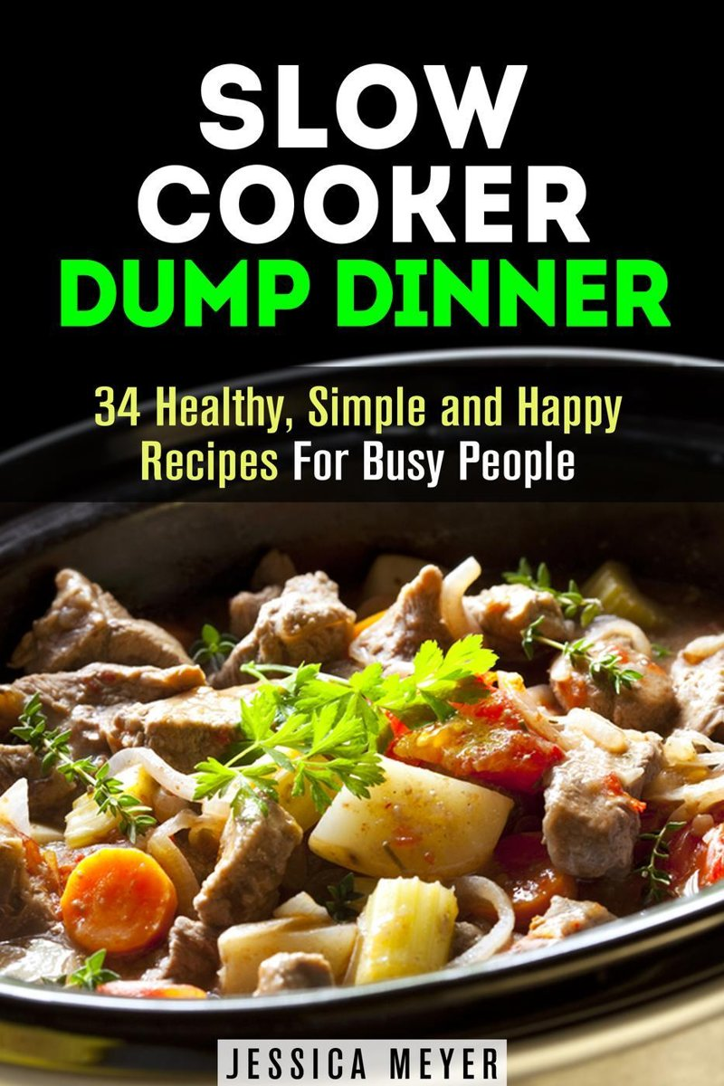 Slow Cooker Dump Dinners: 34 Healthy, Simple and Happy Recipes For Busy People