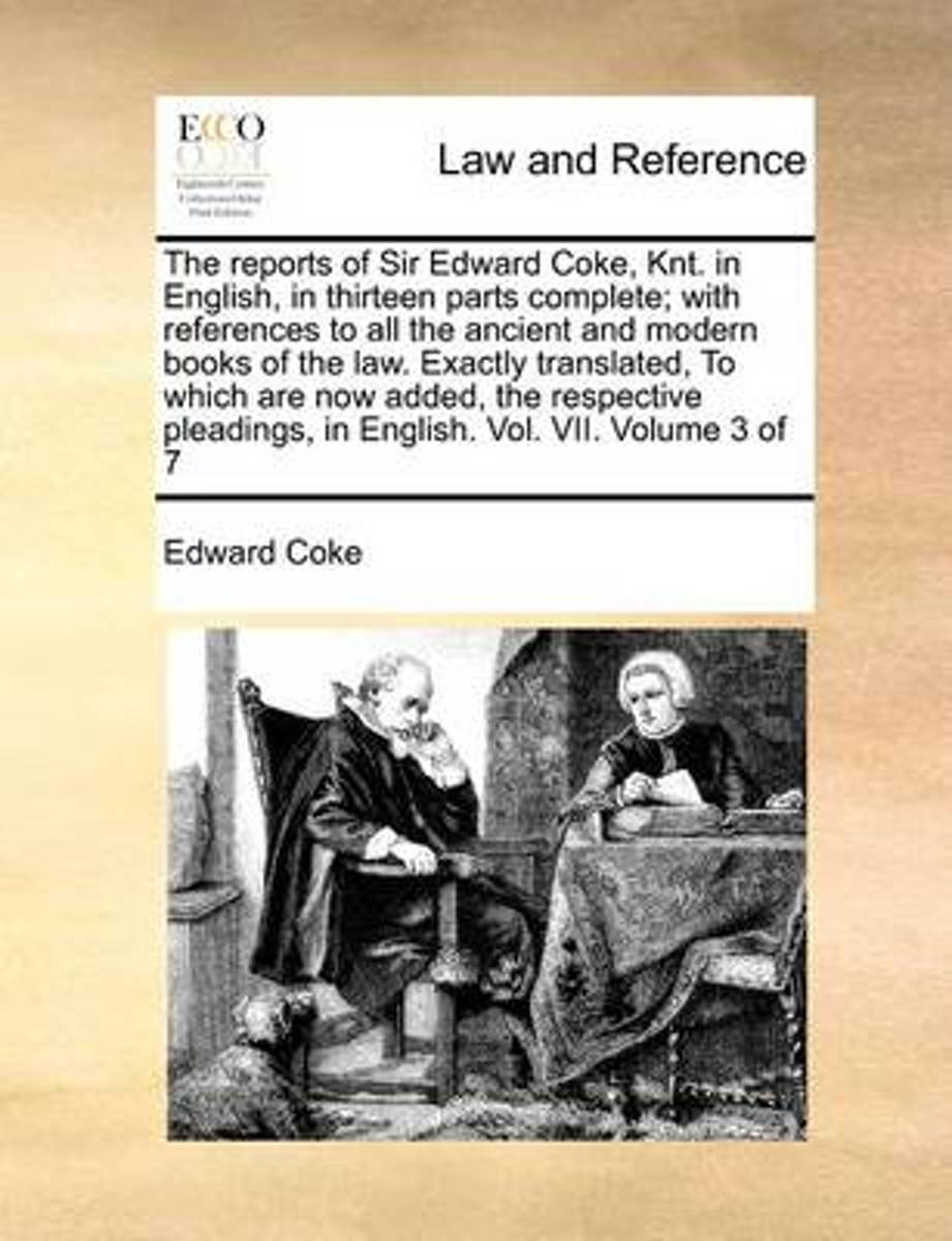 The Reports of Sir Edward Coke, Knt. in English, in Thirteen Parts Complete; With References to All the Ancient and Modern Books of the Law. Exactly Translated, to Which Are Now Added, the Re