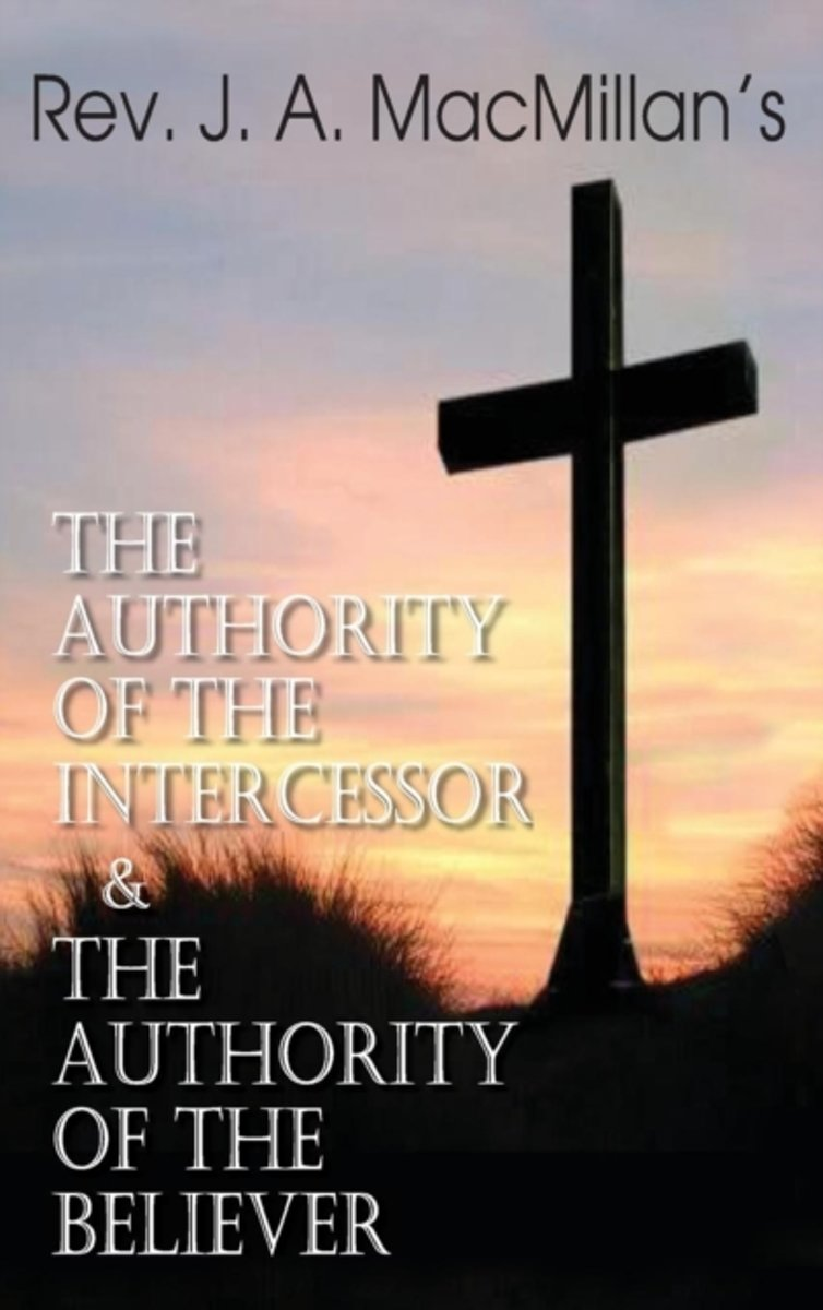 REV. J. A. MacMillan's the Authority of the Intercessor & the Authority of the Believer