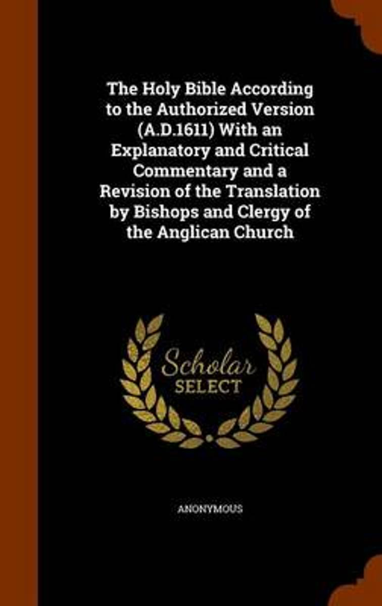 The Holy Bible According to the Authorized Version (A.D.1611) with an Explanatory and Critical Commentary and a Revision of the Translation by Bishops and Clergy of the Anglican Church