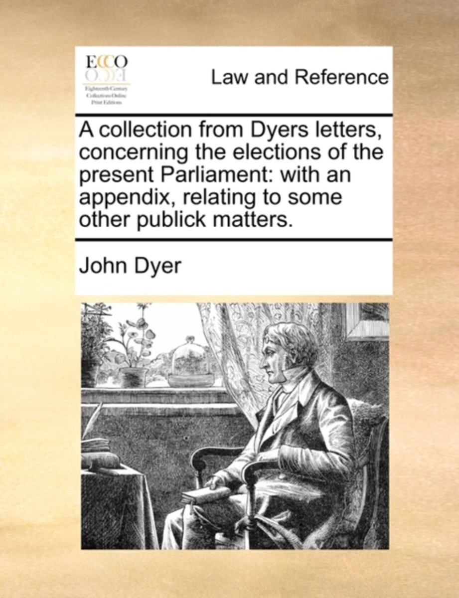 A Collection from Dyers Letters, Concerning the Elections of the Present Parliament