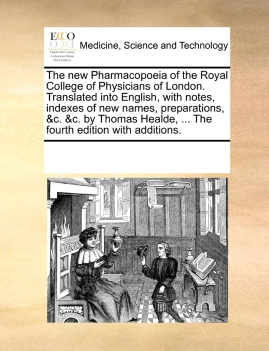 The New Pharmacopoeia of the Royal College of Physicians of London. Translated Into English, with Notes, Indexes of New Names, Preparations, &c. &c. by Thomas Healde, ... the Fourth Edition w