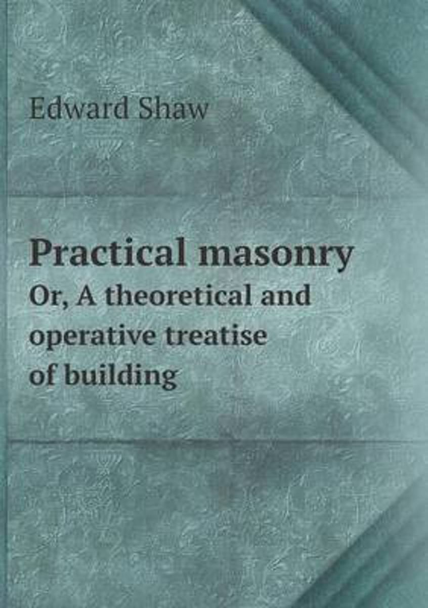Practical Masonry Or, a Theoretical and Operative Treatise of Building