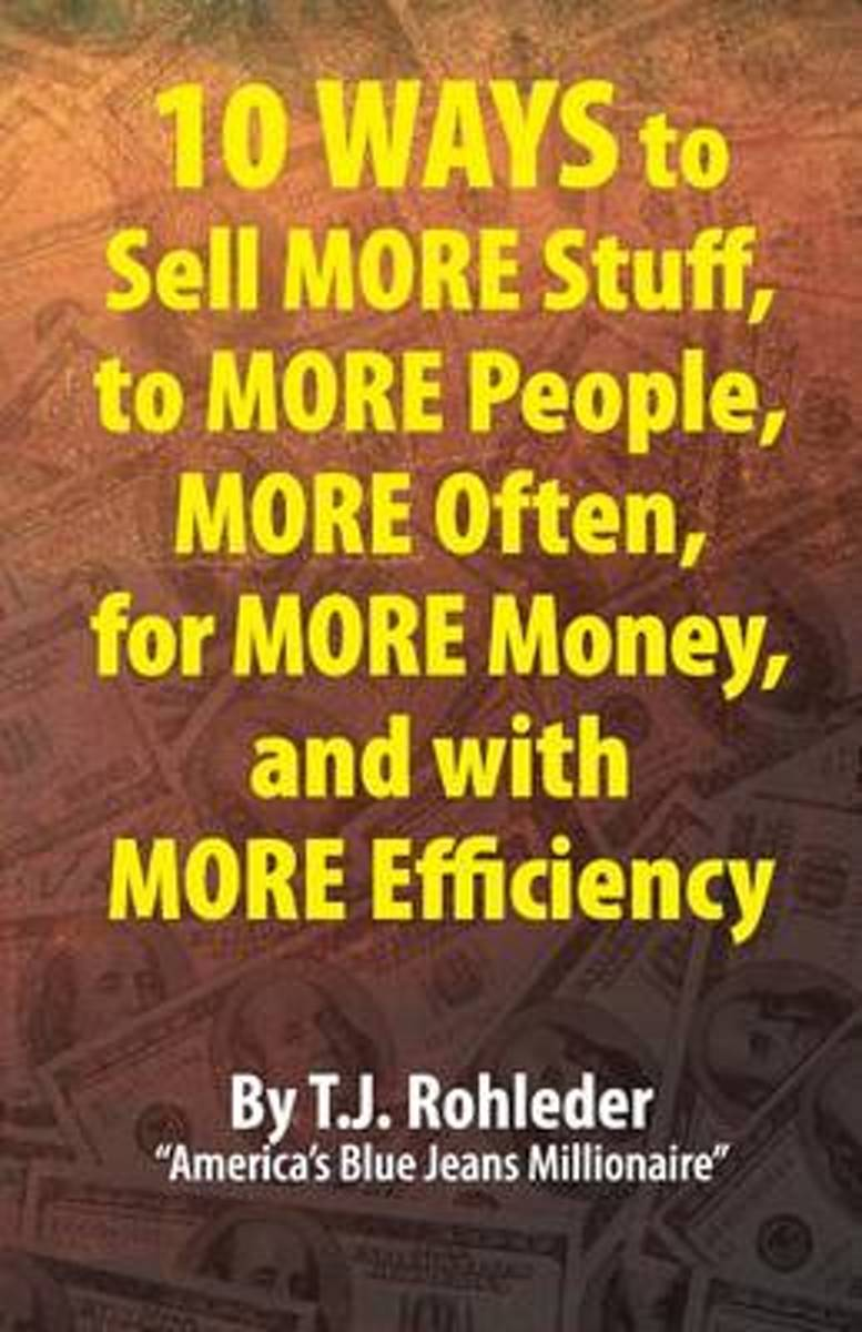 10 Ways to Sell More Stuff, to More People, More Often, for More Money, and with More Efficiency
