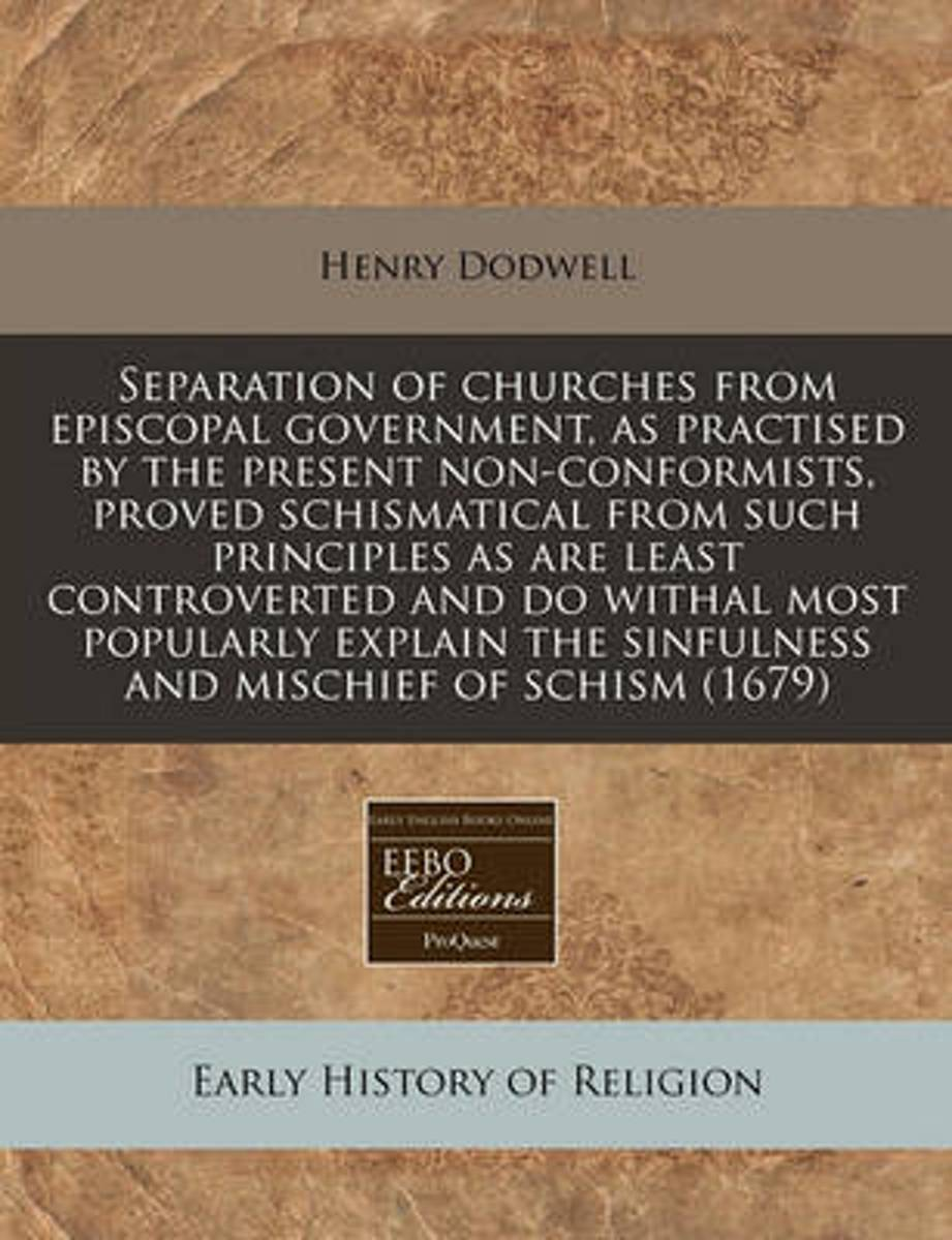 Separation of Churches from Episcopal Government, as Practised by the Present Non-Conformists, Proved Schismatical from Such Principles as Are Least Controverted and Do Withal Most Popularly