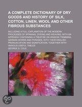 A Complete Dictionary Of Dry Goods And History Of Silk, Cotton, Linen, Wool And Other Fibrous Substances; Including A Full Explanation Of The