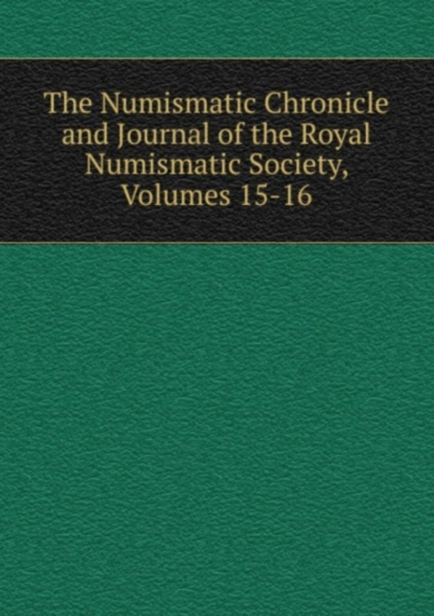 The Numismatic Chronicle and Journal of the Royal Numismatic Society, Volumes 15-16