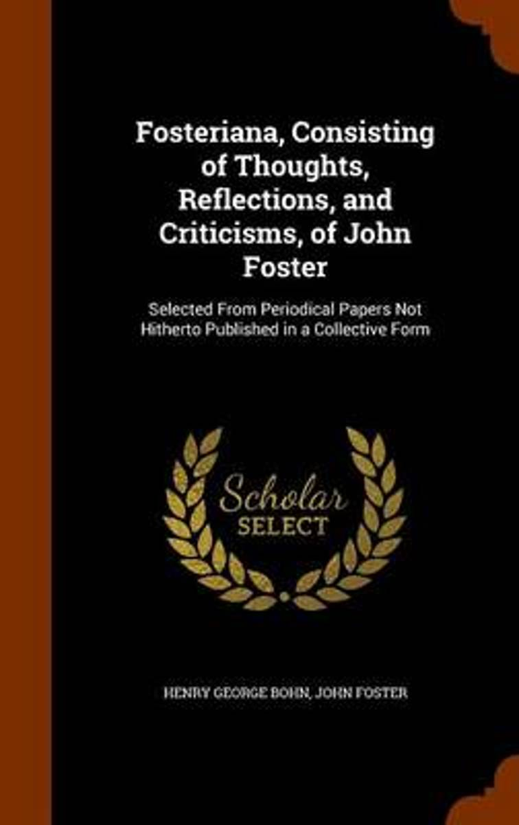 Fosteriana, Consisting of Thoughts, Reflections, and Criticisms, of John Foster