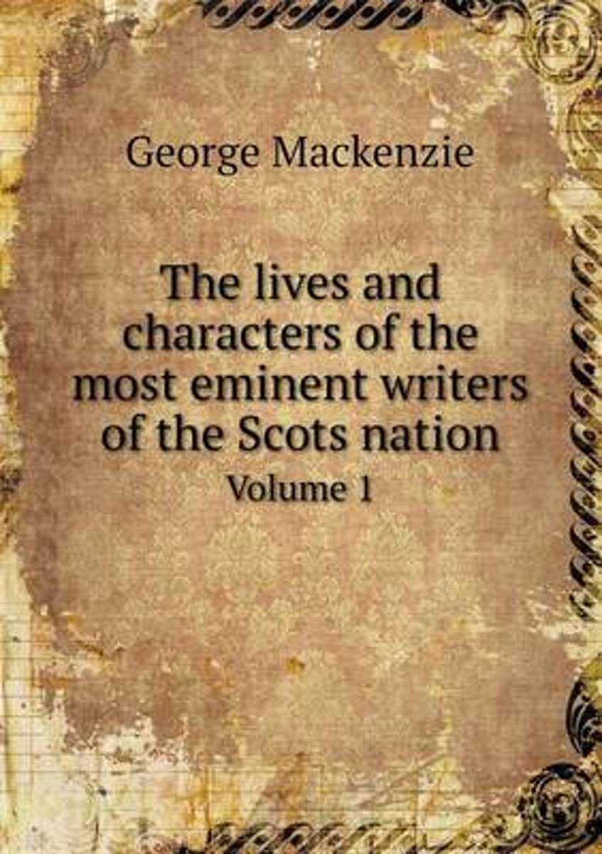 The Lives and Characters of the Most Eminent Writers of the Scots Nation Volume 1