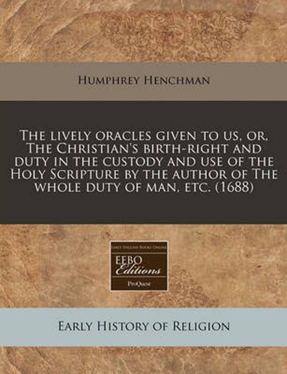The Lively Oracles Given to Us, Or, the Christian's Birth-Right and Duty in the Custody and Use of the Holy Scripture by the Author of the Whole Duty of Man, Etc. (1688)