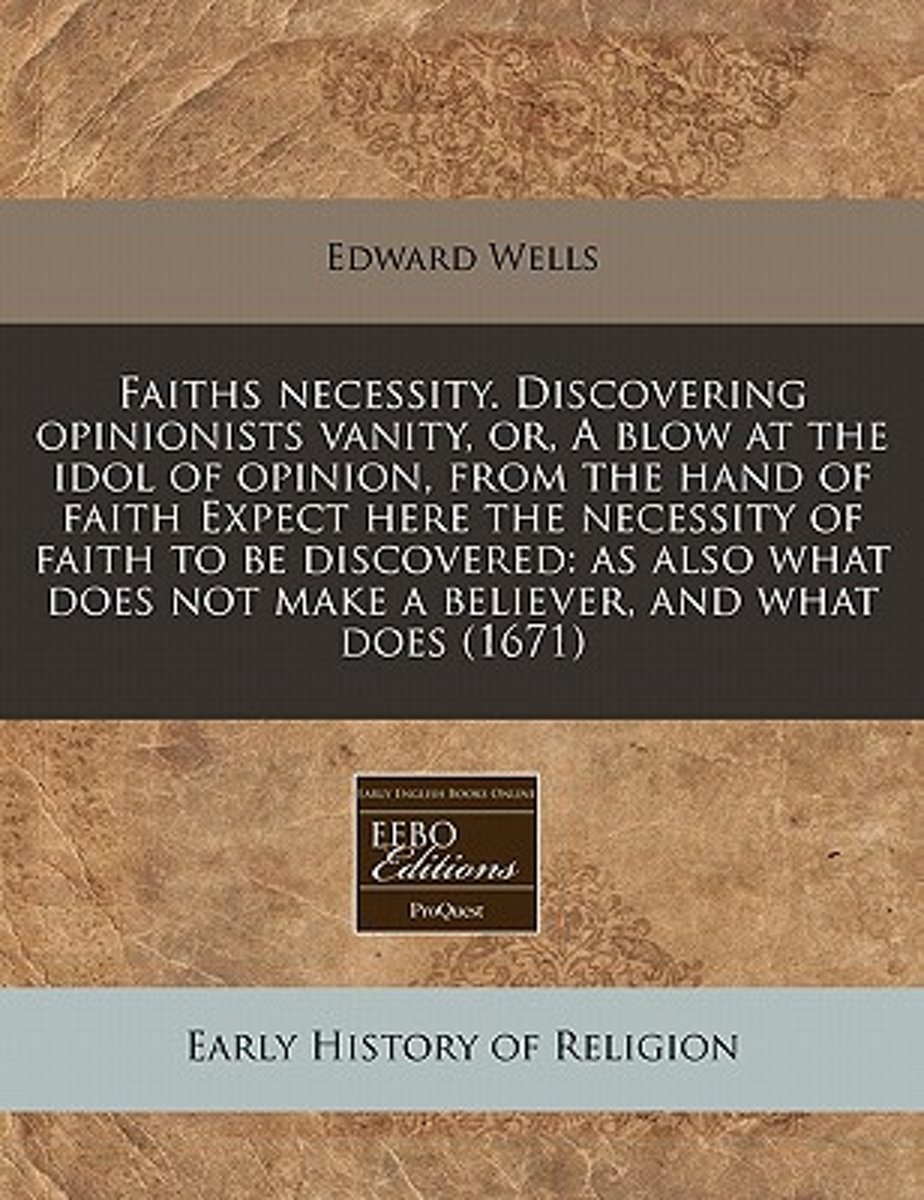 Faiths Necessity. Discovering Opinionists Vanity, Or, a Blow at the Idol of Opinion, from the Hand of Faith Expect Here the Necessity of Faith to Be Discovered