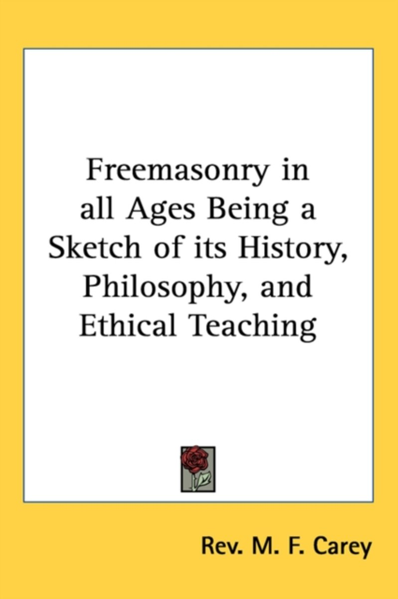 Freemasonry in All Ages Being a Sketch of Its History, Philosophy, and Ethical Teaching