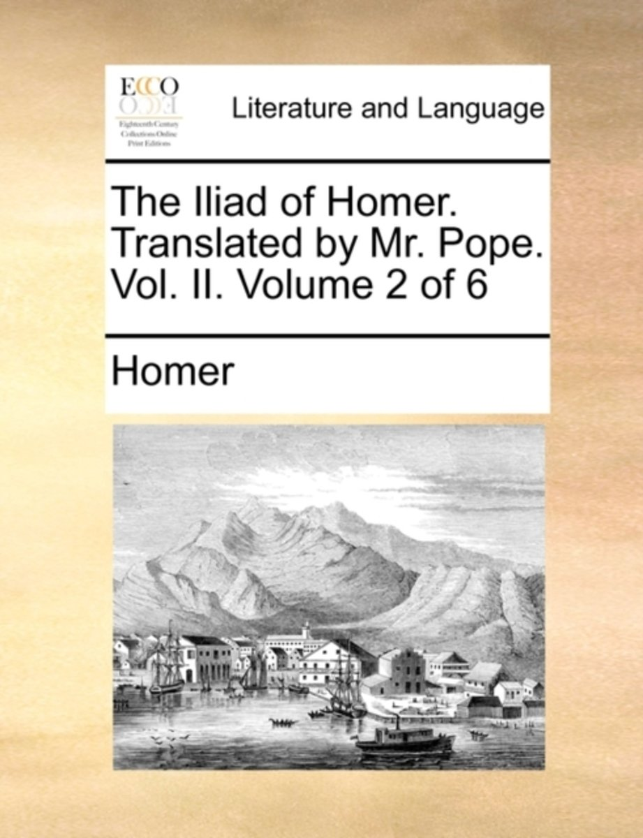 The Iliad of Homer. Translated by Mr. Pope. Vol. II. Volume 2 of 6