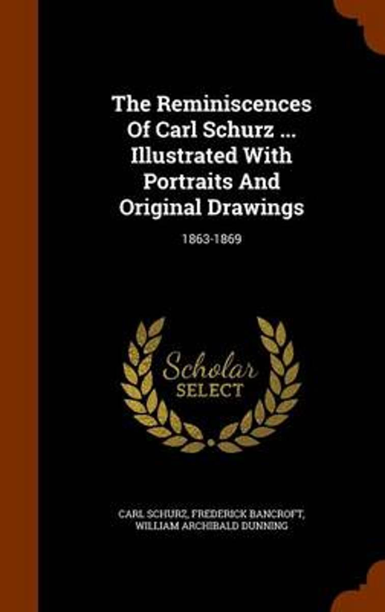 The Reminiscences of Carl Schurz ... Illustrated with Portraits and Original Drawings