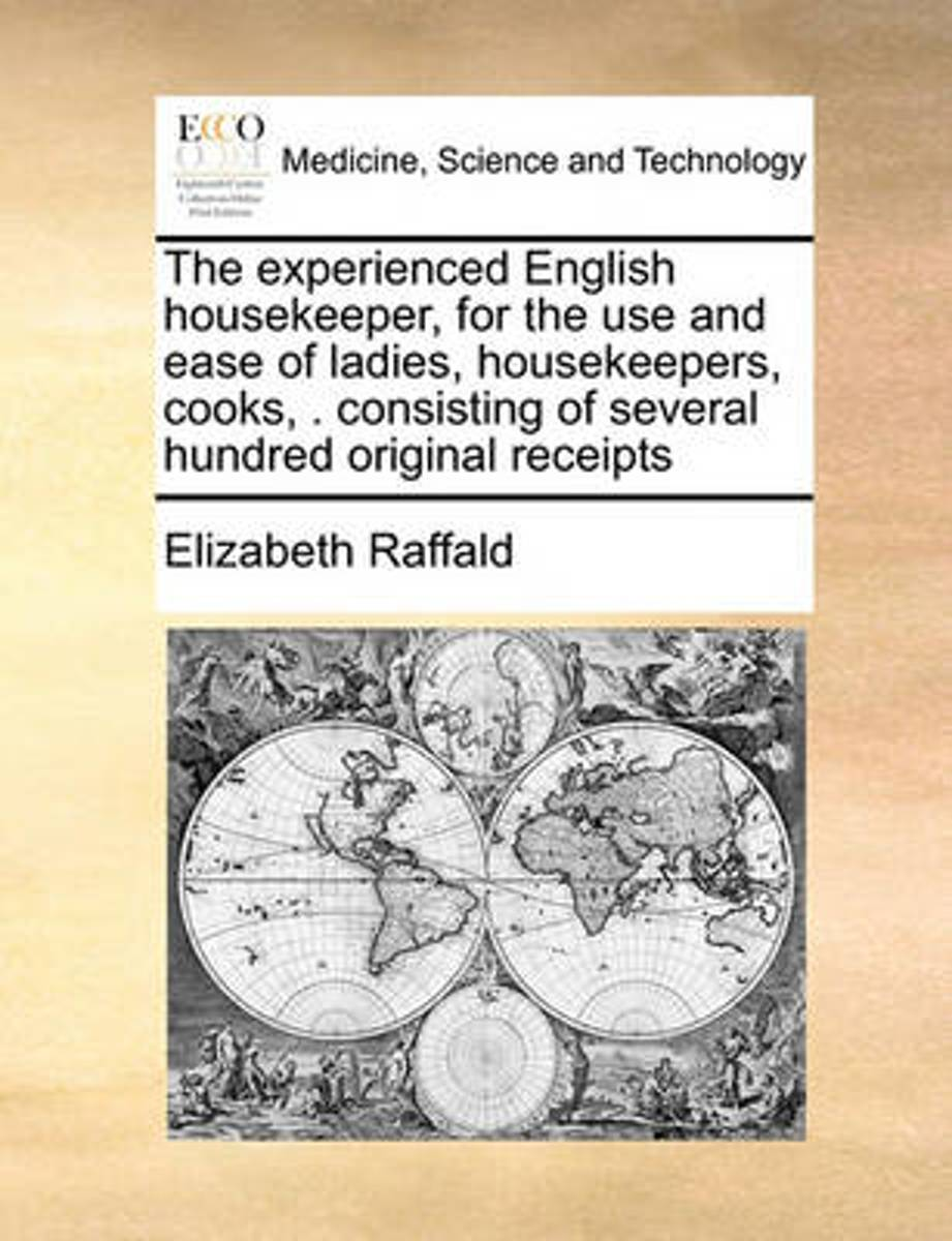 The Experienced English Housekeeper, for the Use and Ease of Ladies, Housekeepers, Cooks, . Consisting of Several Hundred Original Receipts