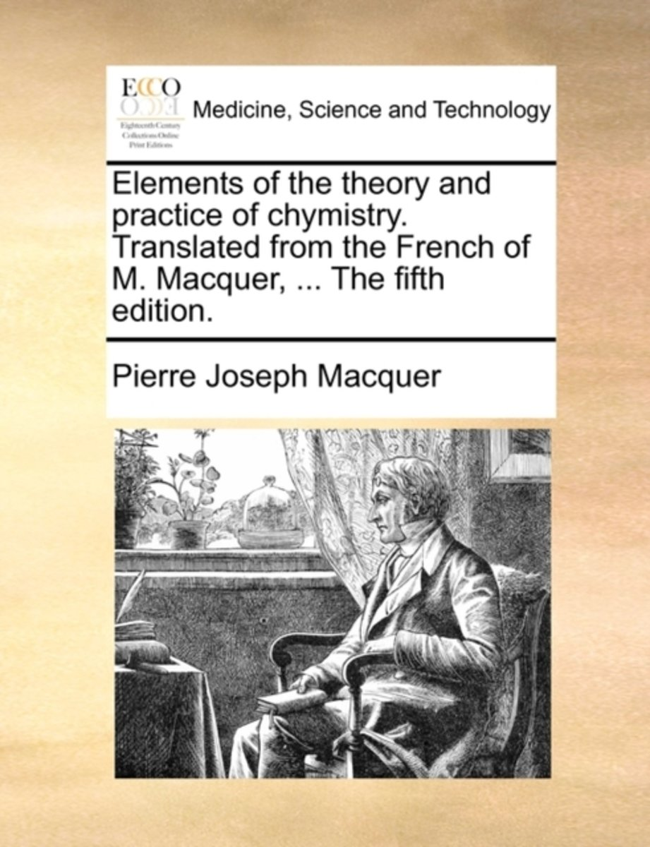 Elements of the Theory and Practice of Chymistry. Translated from the French of M. Macquer, ... the Fifth Edition