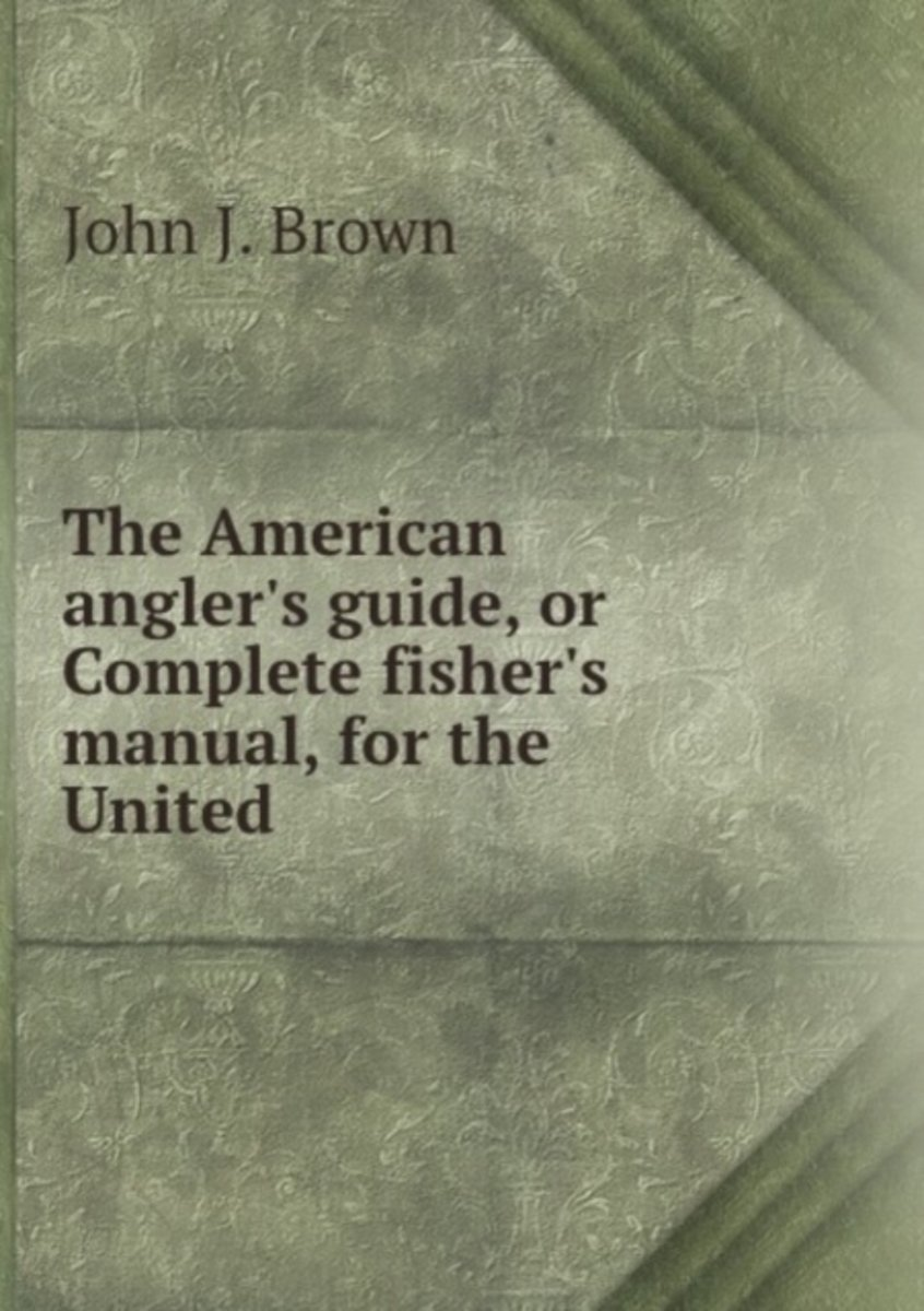 The American Angler's Guide, Or Complete Fisher's Manual, for the United .