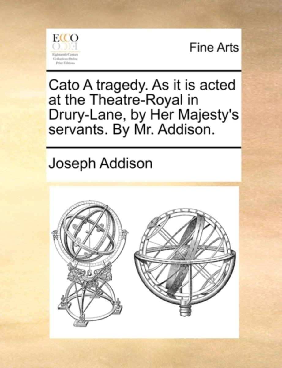 Cato a Tragedy. as It Is Acted at the Theatre-Royal in Drury-Lane, by Her Majesty's Servants. by Mr. Addison