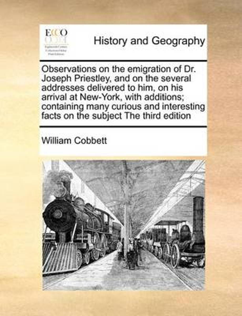 Observations on the Emigration of Dr. Joseph Priestley, and on the Several Addresses Delivered to Him, on His Arrival at New-York, with Additions; Containing Many Curious and Interesting Fact