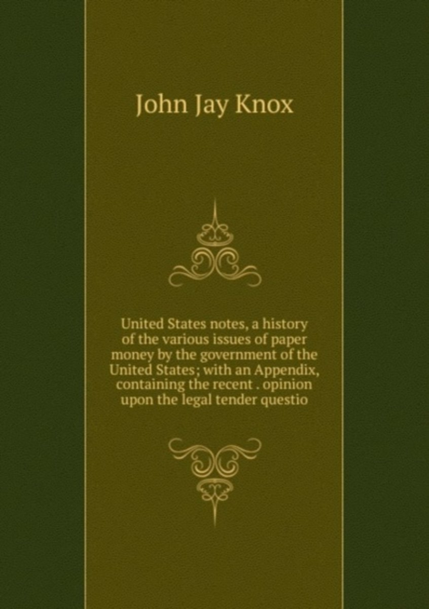 United States Notes, a History of the Various Issues of Paper Money by the Government of the United States; with an Appendix, Containing the Recent . Opinion Upon the Legal Tender Questio