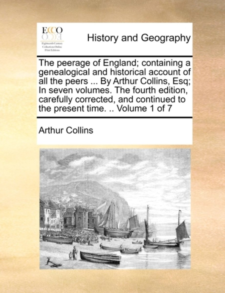 The Peerage of England; Containing a Genealogical and Historical Account of All the Peers ... by Arthur Collins, Esq; In Seven Volumes. the Fourth Edition, Carefully Corrected, and Continued