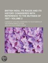 British India, Its Races And Its History Considered With Reference To The Mutinies Of 1857 (Volume 2); A Series Of Lectures Addressed To The