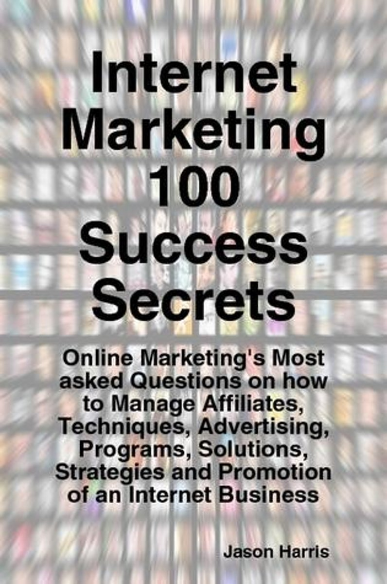 Internet Marketing 100 Success Secrets - Online Marketing's Most asked Questions on how to Manage Affiliates, Techniques, Advertising, Programs, Solutions, Strategies and Promotion of an Inte