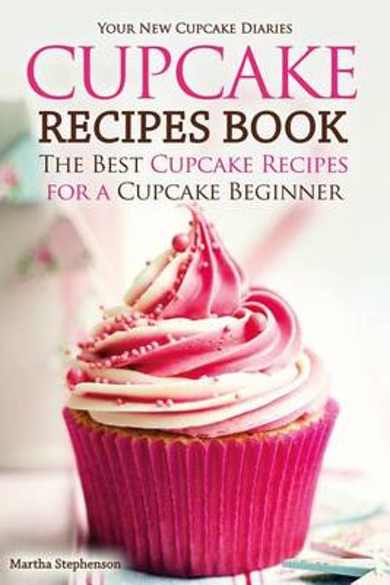 Cupcake Recipes Book - The Best Cupcake Recipes for a Cupcake Beginner