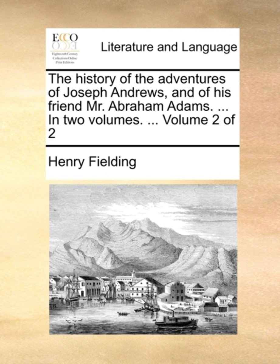 The History of the Adventures of Joseph Andrews, and of His Friend Mr. Abraham Adams. ... in Two Volumes. ... Volume 2 of 2