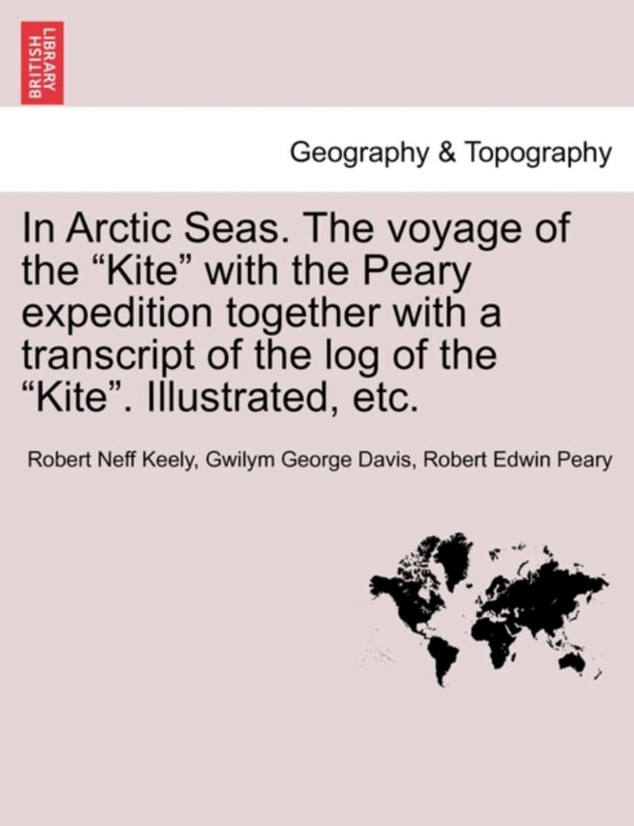 In Arctic Seas. the Voyage of the Kite with the Peary Expedition Together with a Transcript of the Log of the Kite. Illustrated, Etc.