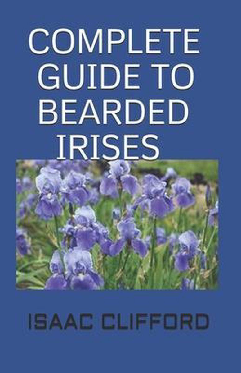 Complete Guide to Bearded Irises: The Simplified Guide For Cultivating the Rainbow and Enthusiasts