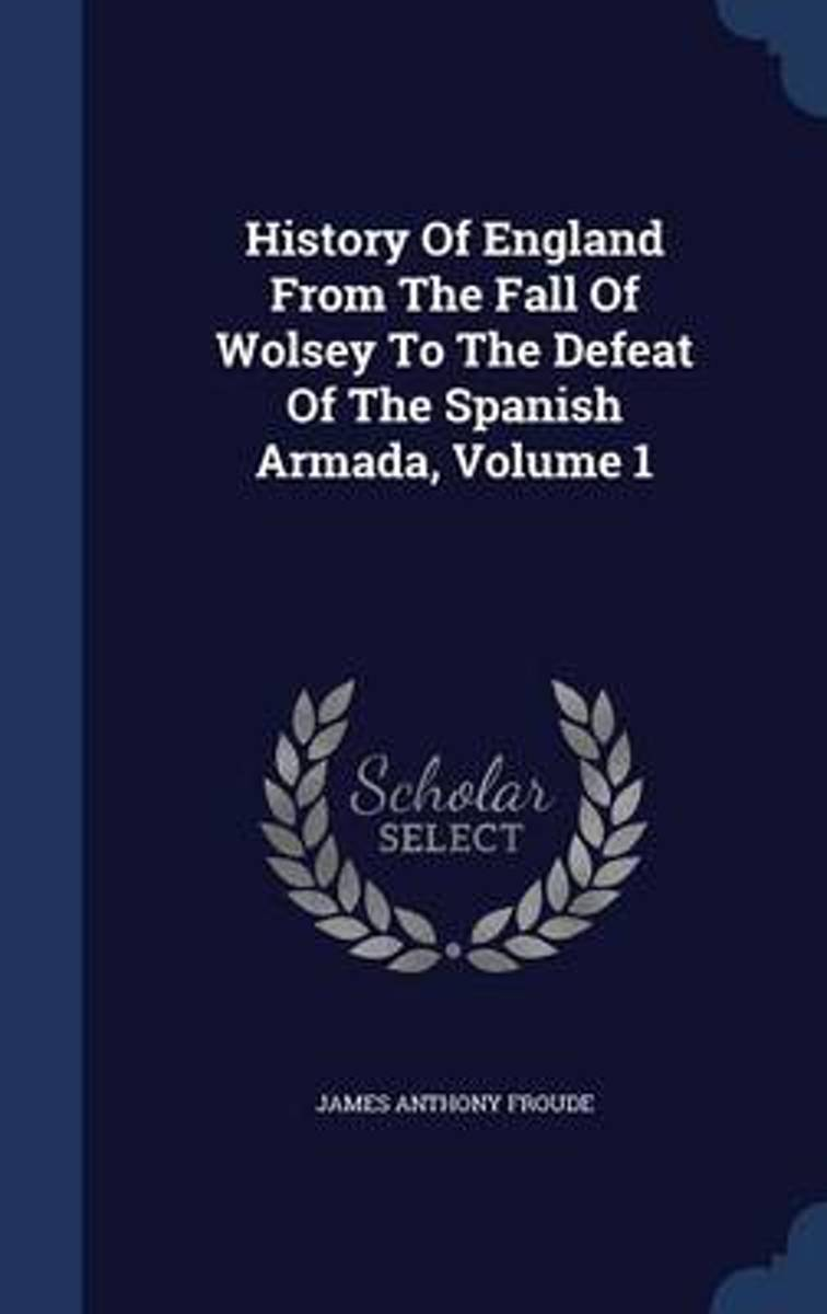 History of England from the Fall of Wolsey to the Defeat of the Spanish Armada, Volume 1