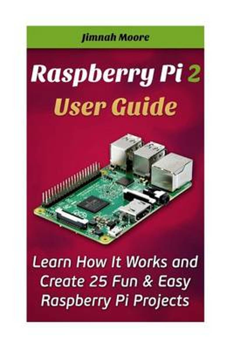Raspberry Pi 2 User Guide Learn How It Works and Create 25 Fun & Easy Raspberry Pi Projects