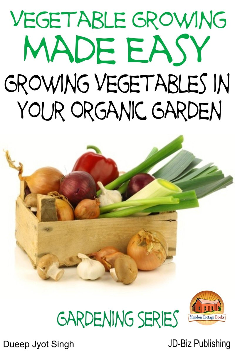 Vegetable Growing Made Easy: Growing Vegetables in Your Organic Garden