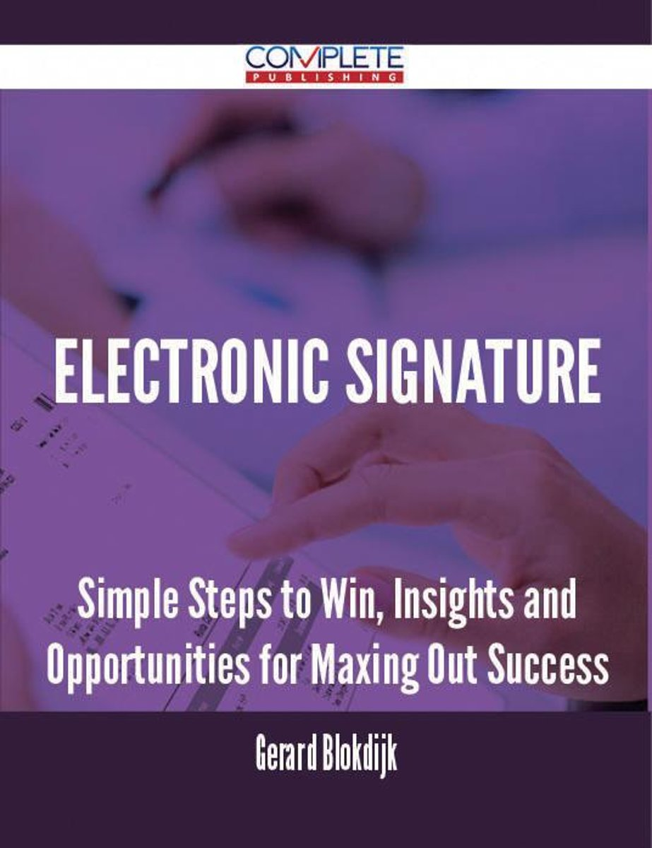 Electronic Signature - Simple Steps to Win, Insights and Opportunities for Maxing Out Success