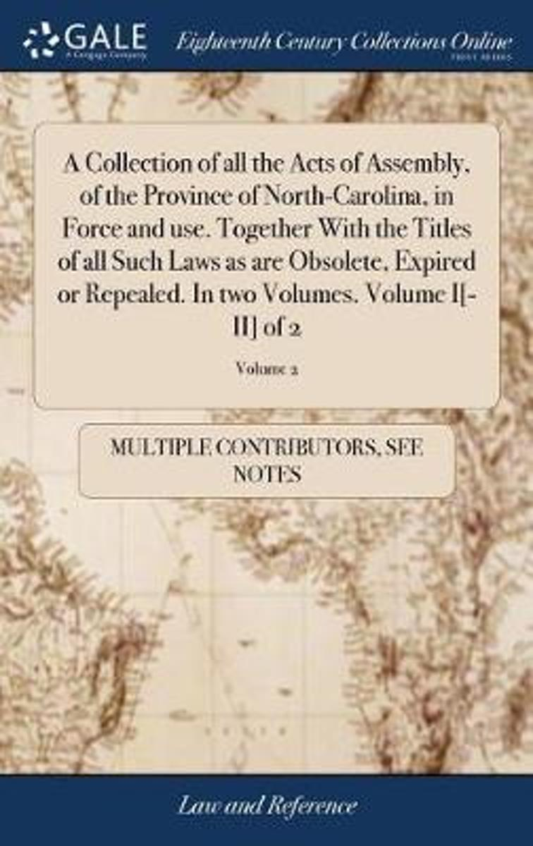 A Collection of All the Acts of Assembly, of the Province of North-Carolina, in Force and Use. Together with the Titles of All Such Laws as Are Obsolete, Expired or Repealed. in Two Volumes.