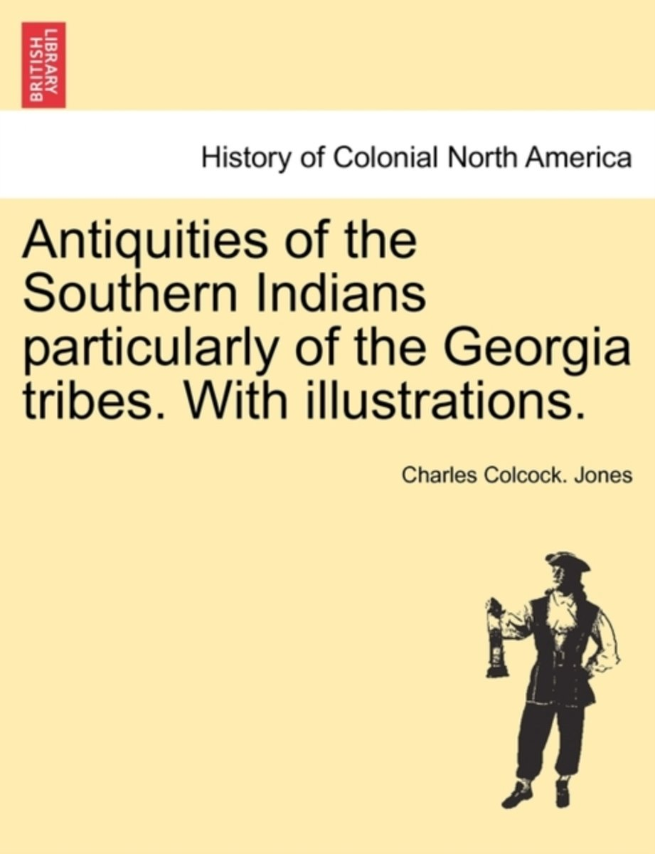 Antiquities of the Southern Indians Particularly of the Georgia Tribes. with Illustrations.